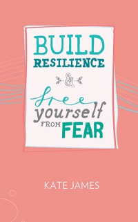 Build Resilience & Free Yourself From Fear Kate James