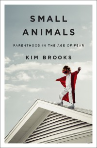Small Animals Parenthood in the Age of Fear by Kim Brooks
